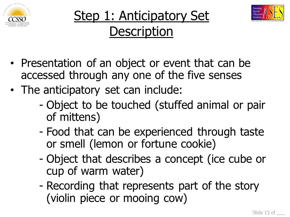 Slide 15 of ___ Step 1: Anticipatory Set Description Presentation of an object or event that can be accessed through any one of the five senses The an