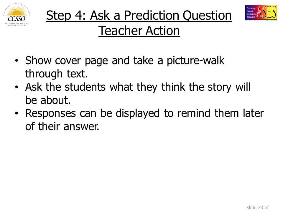 Slide 23 of ___ Step 4: Ask a Prediction Question Teacher Action Show cover page and take a picture-walk through text. Ask the students what they thin