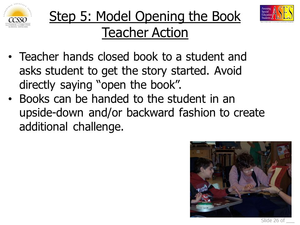 Slide 26 of ___ Step 5: Model Opening the Book Teacher Action Teacher hands closed book to a student and asks student to get the story started. Avoid
