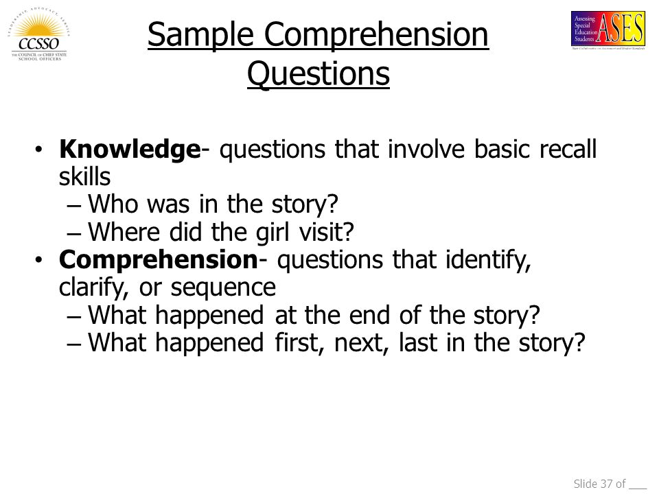 Slide 37 of ___ Sample Comprehension Questions Knowledge- questions that involve basic recall skills – Who was in the story? – Where did the girl visi
