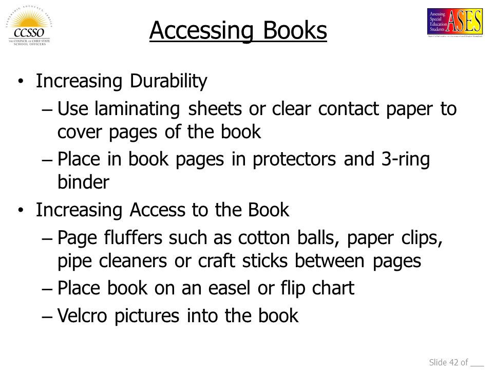 Slide 42 of ___ Accessing Books Increasing Durability – Use laminating sheets or clear contact paper to cover pages of the book – Place in book pages