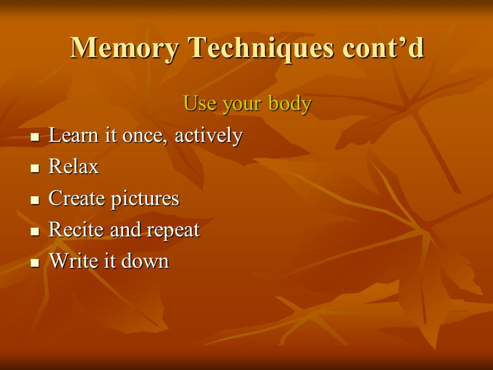 Memory Techniques cont'd Use your body Learn it once, actively Relax Create pictures Recite and repeat Write it down