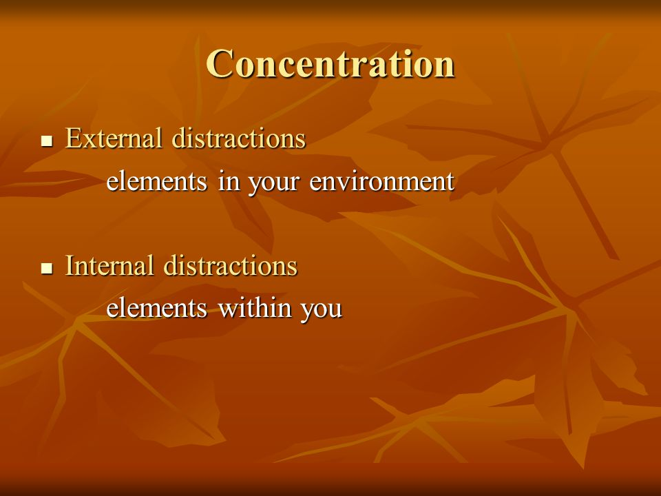 Concentration External distractions External distractions elements in your environment Internal distractions Internal distractions elements within you