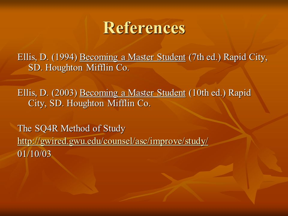 References Ellis, D. (1994) Becoming a Master Student (7th ed.) Rapid City, SD.