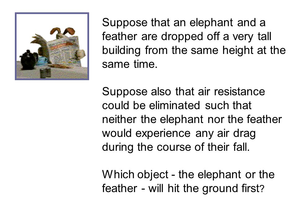 Suppose that an elephant and a feather are dropped off a very tall building from the same height at the same time.