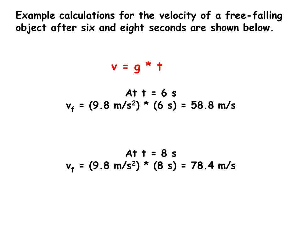 Example calculations for the velocity of a free-falling object after six and eight seconds are shown below. v = g * t At t = 6 s v f = (9.8 m/s 2 ) *