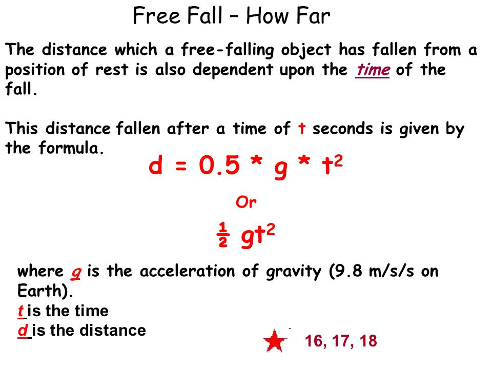 Free Fall – How Far d = 0.5 * g * t 2 Or ½ gt 2 where g is the acceleration of gravity (9.8 m/s/s on Earth).