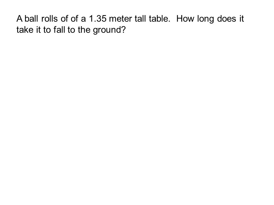 A ball rolls of of a 1.35 meter tall table. How long does it take it to fall to the ground