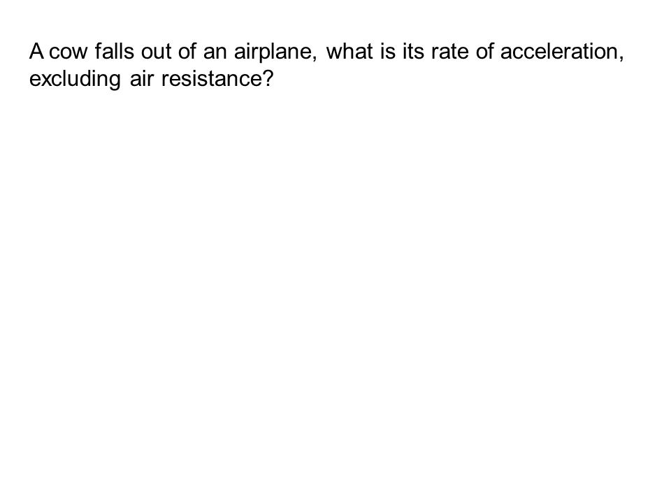 A cow falls out of an airplane, what is its rate of acceleration, excluding air resistance?