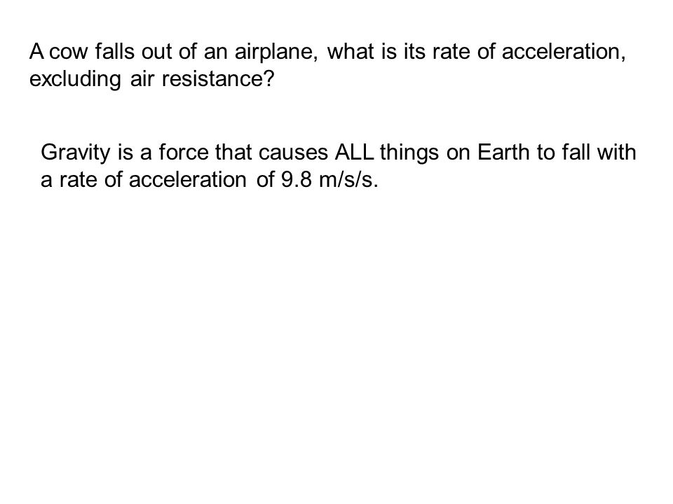 Gravity is a force that causes ALL things on Earth to fall with a rate of acceleration of 9.8 m/s/s.