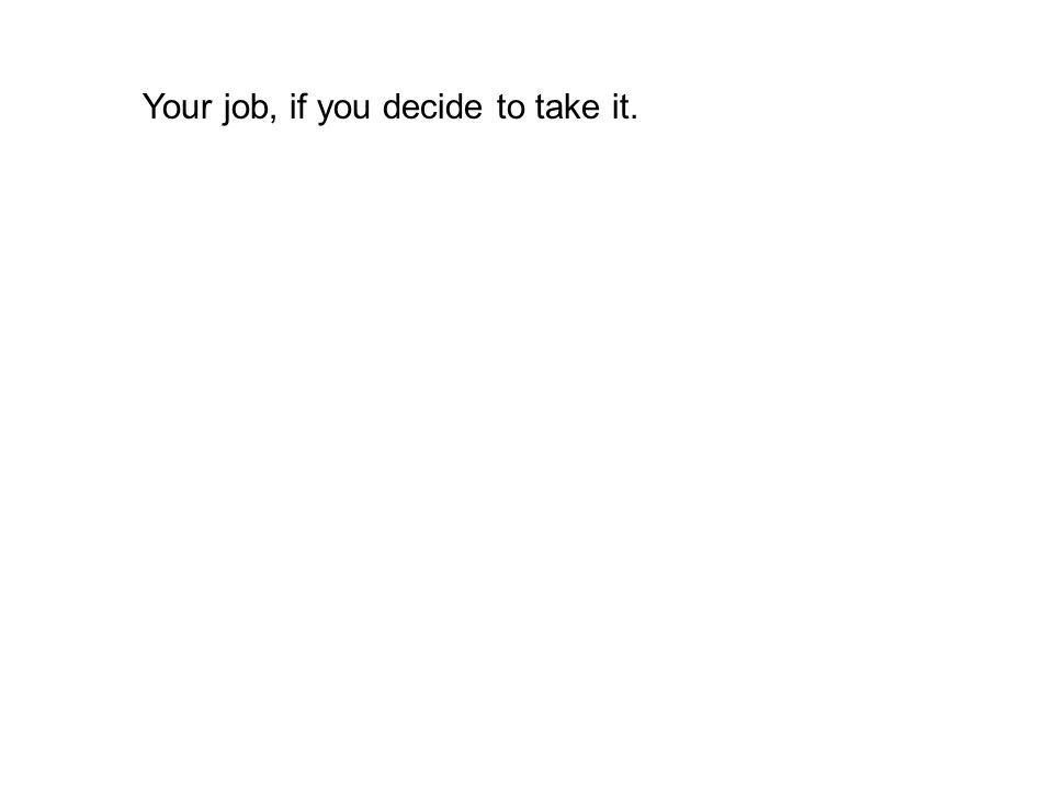 Your job, if you decide to take it.
