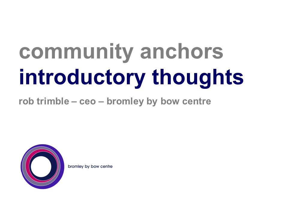 community anchors introductory thoughts rob trimble – ceo – bromley by bow centre
