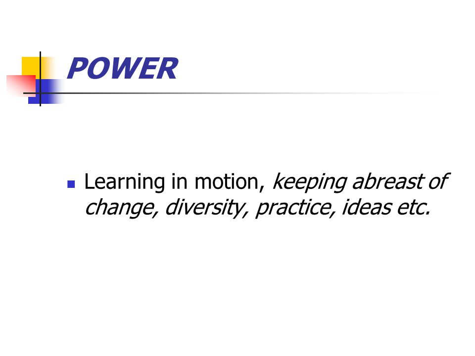 POWER Learning in motion, keeping abreast of change, diversity, practice, ideas etc.