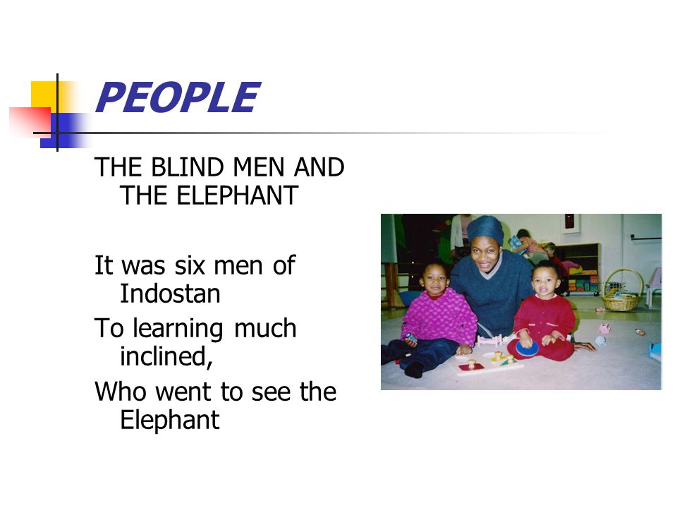 PEOPLE THE BLIND MEN AND THE ELEPHANT It was six men of Indostan To learning much inclined, Who went to see the Elephant