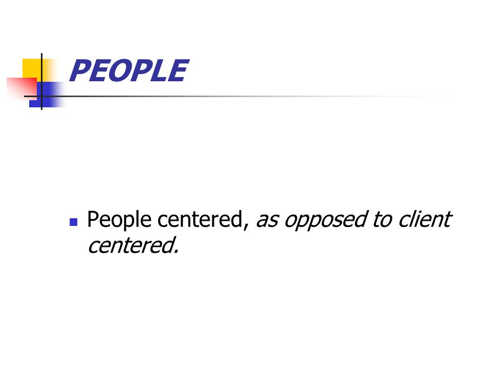 PEOPLE People centered, as opposed to client centered.