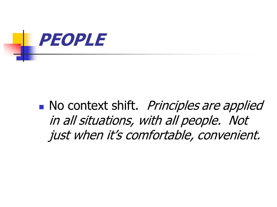 PEOPLE No context shift. Principles are applied in all situations, with all people.