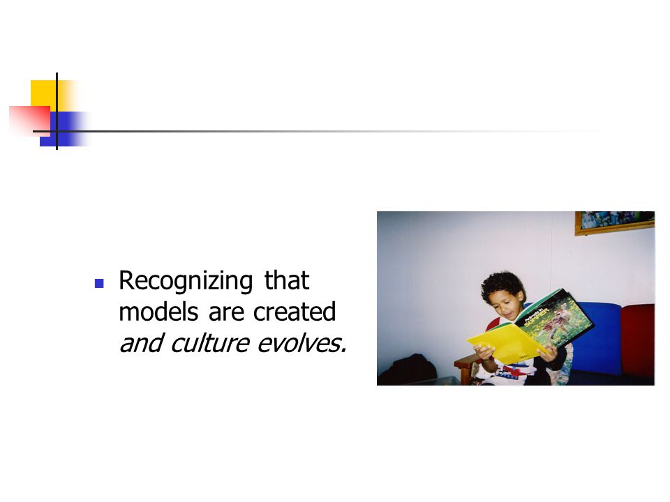 Recognizing that models are created and culture evolves.
