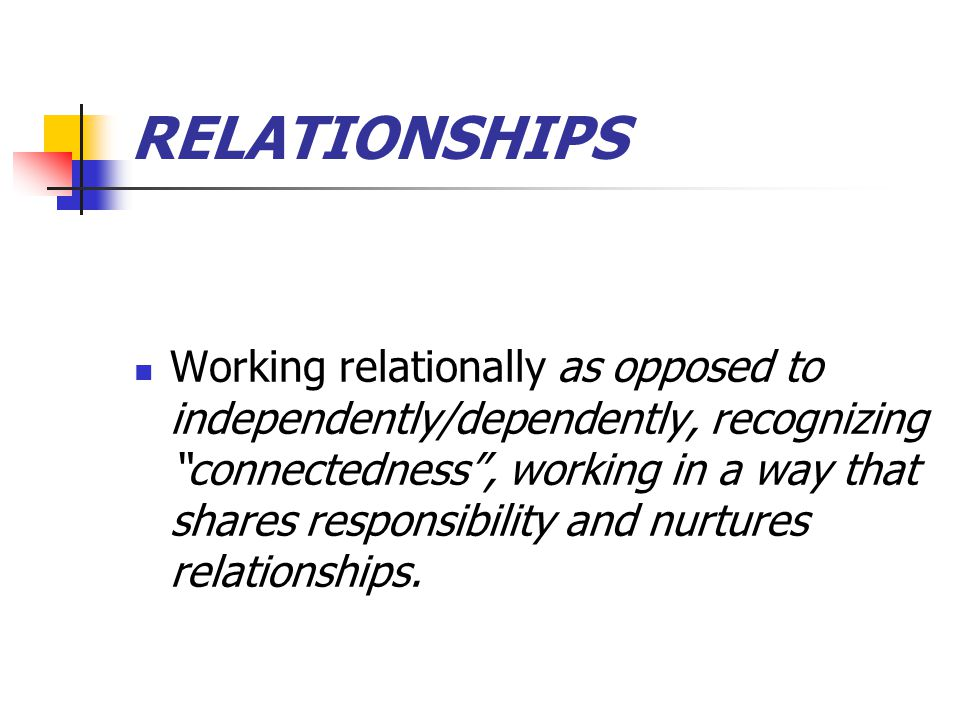 RELATIONSHIPS Working relationally as opposed to independently/dependently, recognizing connectedness , working in a way that shares responsibility and nurtures relationships.