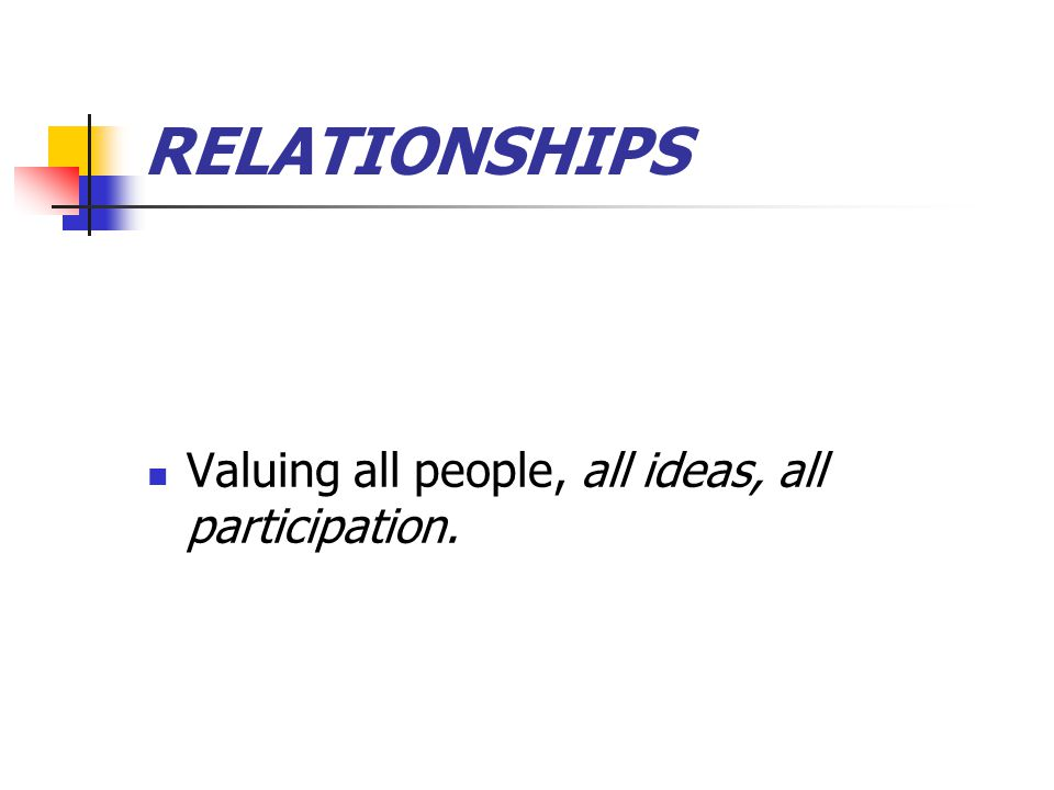 RELATIONSHIPS Valuing all people, all ideas, all participation.