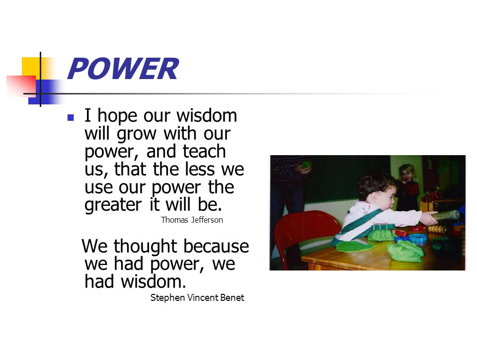 POWER I hope our wisdom will grow with our power, and teach us, that the less we use our power the greater it will be.