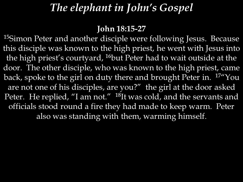 The elephant in John's Gospel John 18:15-27 15 Simon Peter and another disciple were following Jesus. Because this disciple was known to the high prie