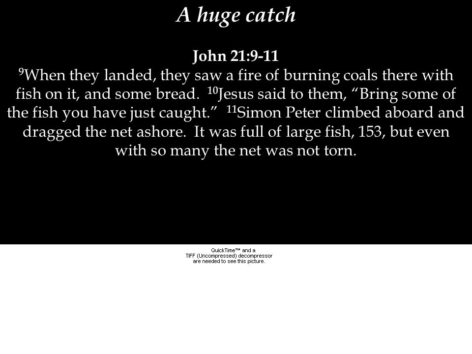 "A huge catch John 21:9-11 9 When they landed, they saw a fire of burning coals there with fish on it, and some bread. 10 Jesus said to them, ""Bring so"