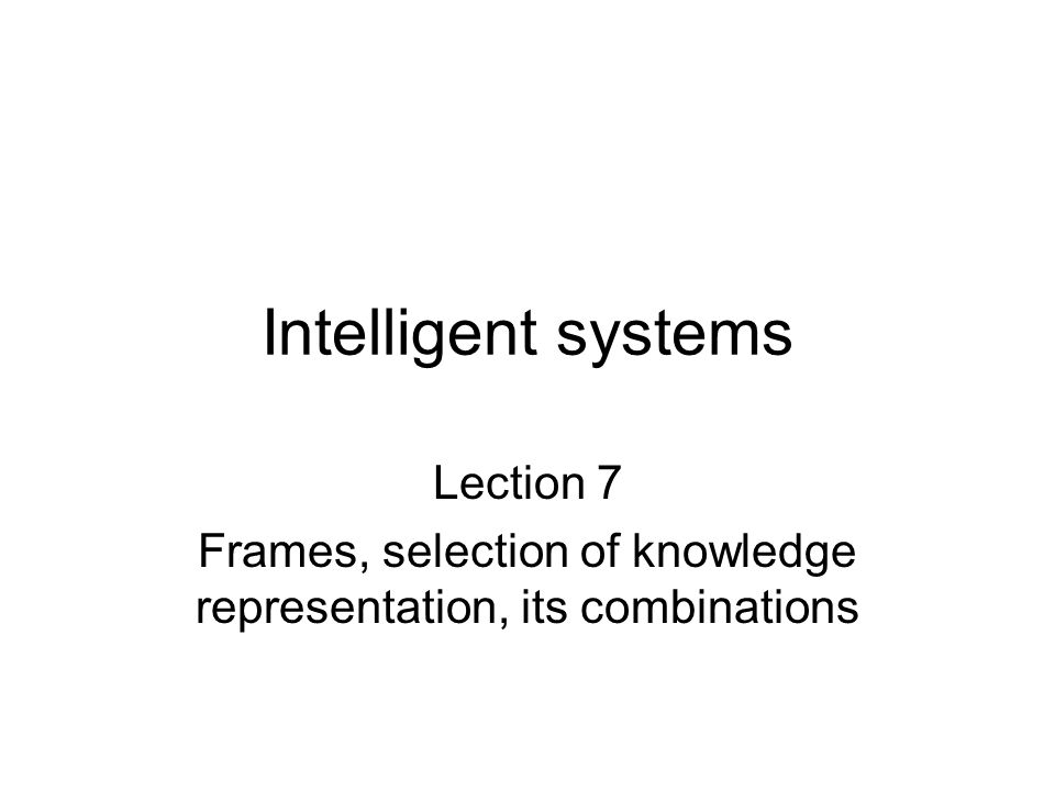 Intelligent systems Lection 7 Frames, selection of knowledge representation, its combinations