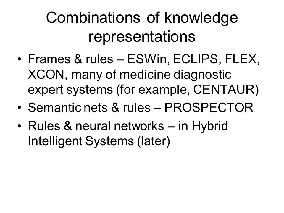 Combinations of knowledge representations Frames & rules – ESWin, ECLIPS, FLEX, XCON, many of medicine diagnostic expert systems (for example, CENTAUR) Semantic nets & rules – PROSPECTOR Rules & neural networks – in Hybrid Intelligent Systems (later)
