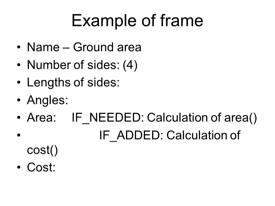 Example of frame Name – Ground area Number of sides: (4) Lengths of sides: Angles: Area:IF_NEEDED: Calculation of area() IF_ADDED: Calculation of cost() Cost: