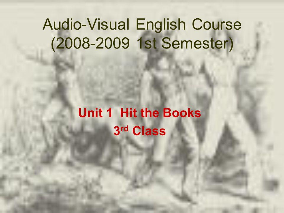 Audio-Visual English Course (2008-2009 1st Semester) Unit 1 Hit the Books 3 rd Class