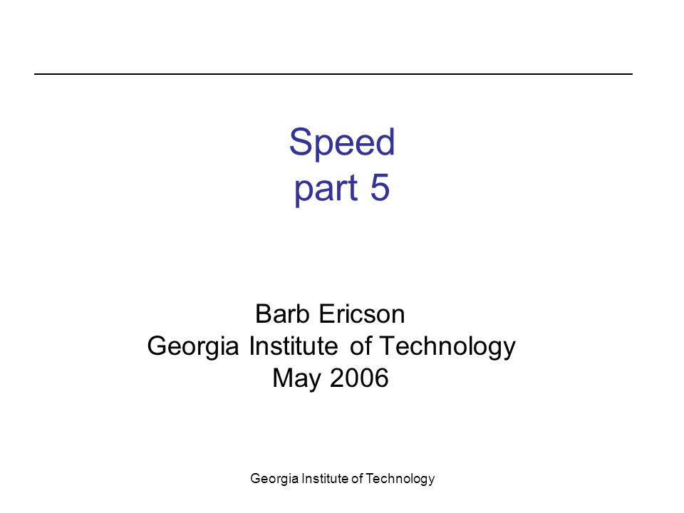 Georgia Institute of Technology Speed part 5 Barb Ericson Georgia Institute of Technology May 2006