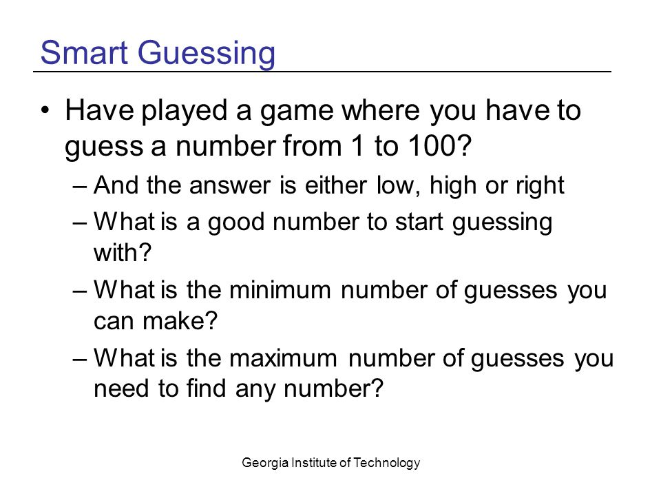 Georgia Institute of Technology Dividing the Search Space in Half If you start with 50 you can eliminate about half the numbers –If the response was high try 25 –If the response was low try 75 In each guess make your next guess about half of the current range –This is called a binary search –It is O(log n) log n = x where 2 x = n