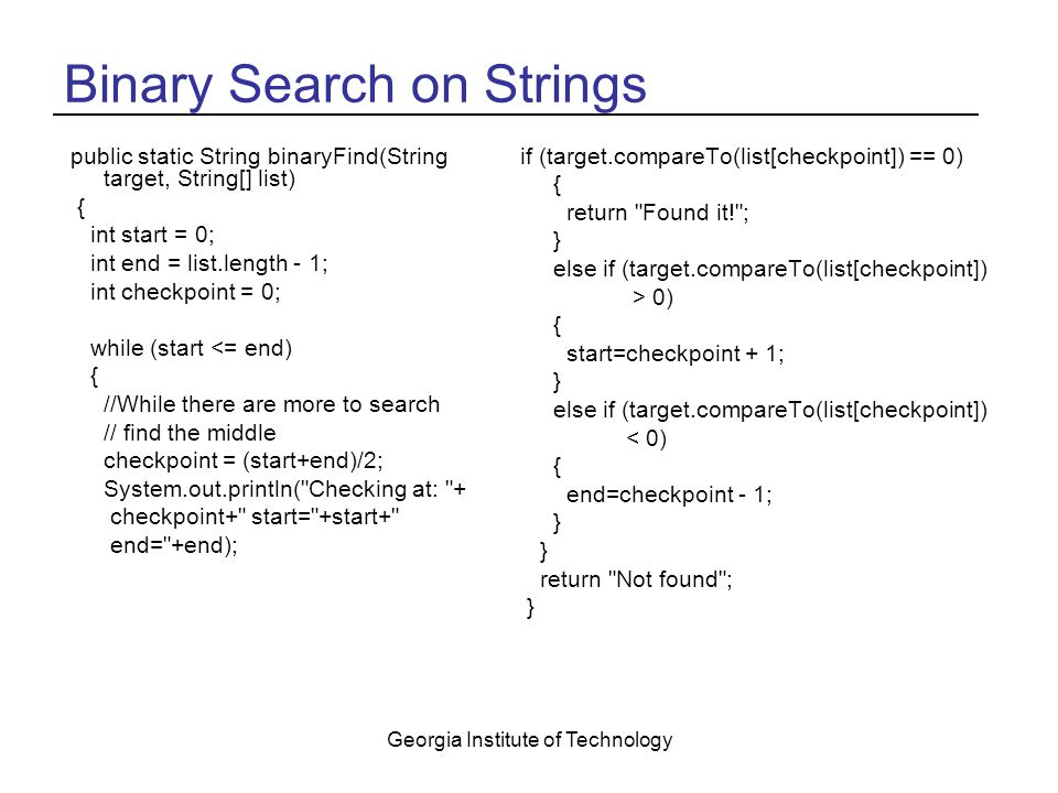 Georgia Institute of Technology Binary Search on Strings public static String binaryFind(String target, String[] list) { int start = 0; int end = list.length - 1; int checkpoint = 0; while (start <= end) { //While there are more to search // find the middle checkpoint = (start+end)/2; System.out.println( Checking at: + checkpoint+ start= +start+ end= +end); if (target.compareTo(list[checkpoint]) == 0) { return Found it! ; } else if (target.compareTo(list[checkpoint]) > 0) { start=checkpoint + 1; } else if (target.compareTo(list[checkpoint]) < 0) { end=checkpoint - 1; } return Not found ; }