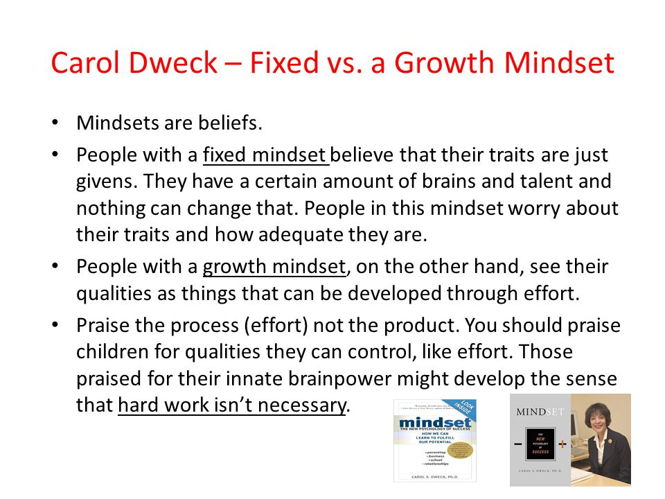 Carol Dweck – Fixed vs. a Growth Mindset Mindsets are beliefs.