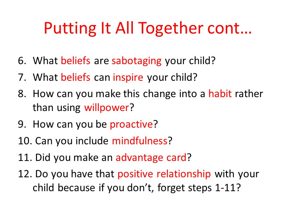 Putting It All Together cont… 6.What beliefs are sabotaging your child.