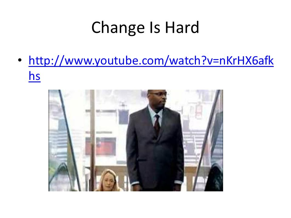Change Is Hard http://www.youtube.com/watch v=nKrHX6afk hs http://www.youtube.com/watch v=nKrHX6afk hs