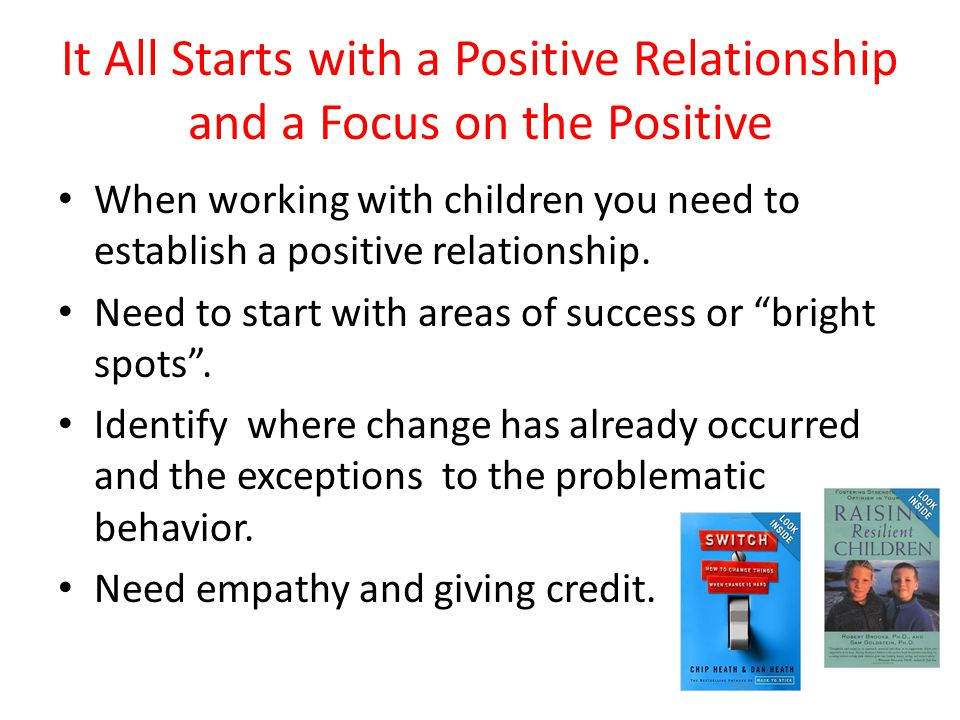 It All Starts with a Positive Relationship and a Focus on the Positive When working with children you need to establish a positive relationship.