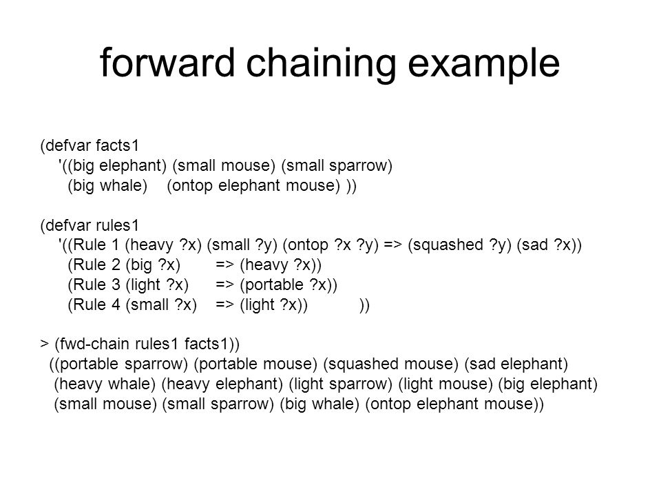 forward chaining example (defvar facts1 ((big elephant) (small mouse) (small sparrow) (big whale) (ontop elephant mouse) )) (defvar rules1 ((Rule 1 (heavy ?x) (small ?y) (ontop ?x ?y) => (squashed ?y) (sad ?x)) (Rule 2 (big ?x)=> (heavy ?x)) (Rule 3 (light ?x)=> (portable ?x)) (Rule 4 (small ?x)=> (light ?x)) )) > (fwd-chain rules1 facts1)) ((portable sparrow) (portable mouse) (squashed mouse) (sad elephant) (heavy whale) (heavy elephant) (light sparrow) (light mouse) (big elephant) (small mouse) (small sparrow) (big whale) (ontop elephant mouse))