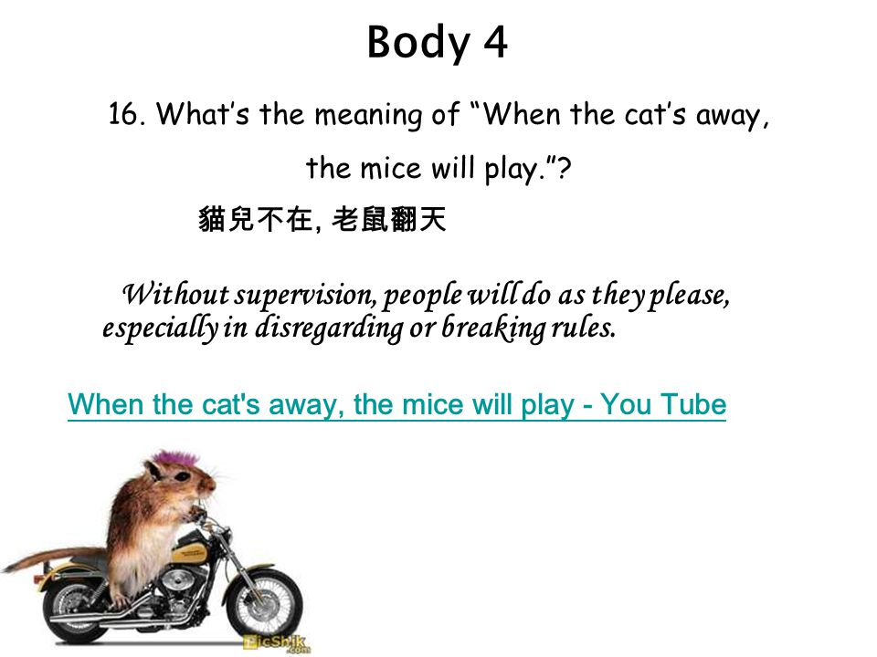 Body 4 16. What's the meaning of When the cat's away, the mice will play. .