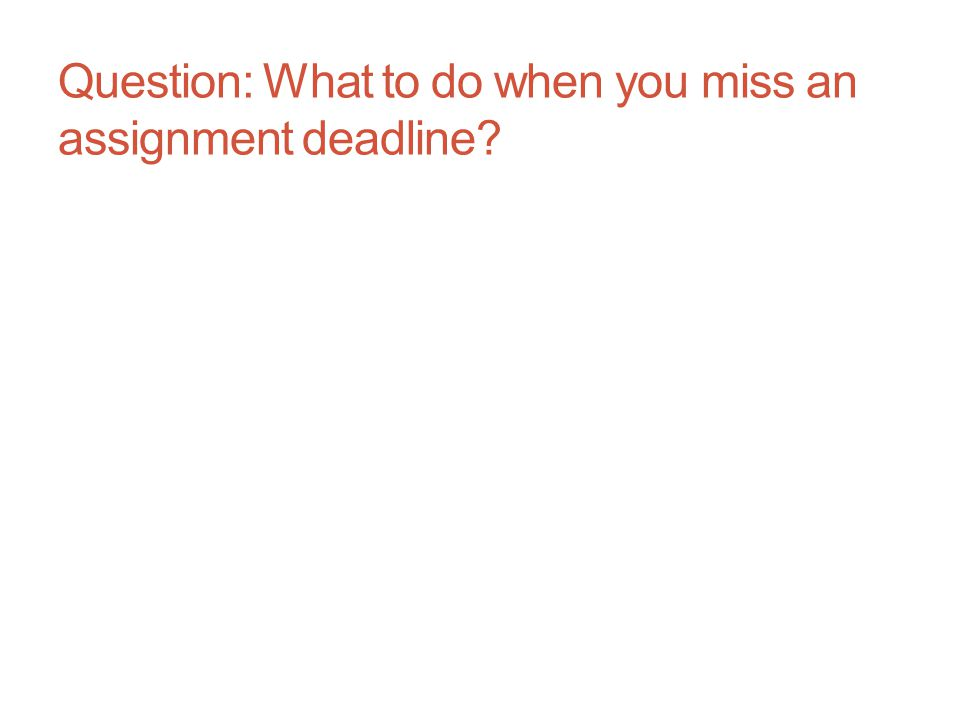 Question: What to do when you miss an assignment deadline
