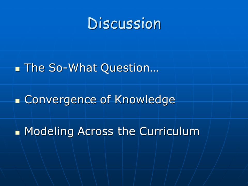Discussion The So-What Question… The So-What Question… Convergence of Knowledge Convergence of Knowledge Modeling Across the Curriculum Modeling Across the Curriculum
