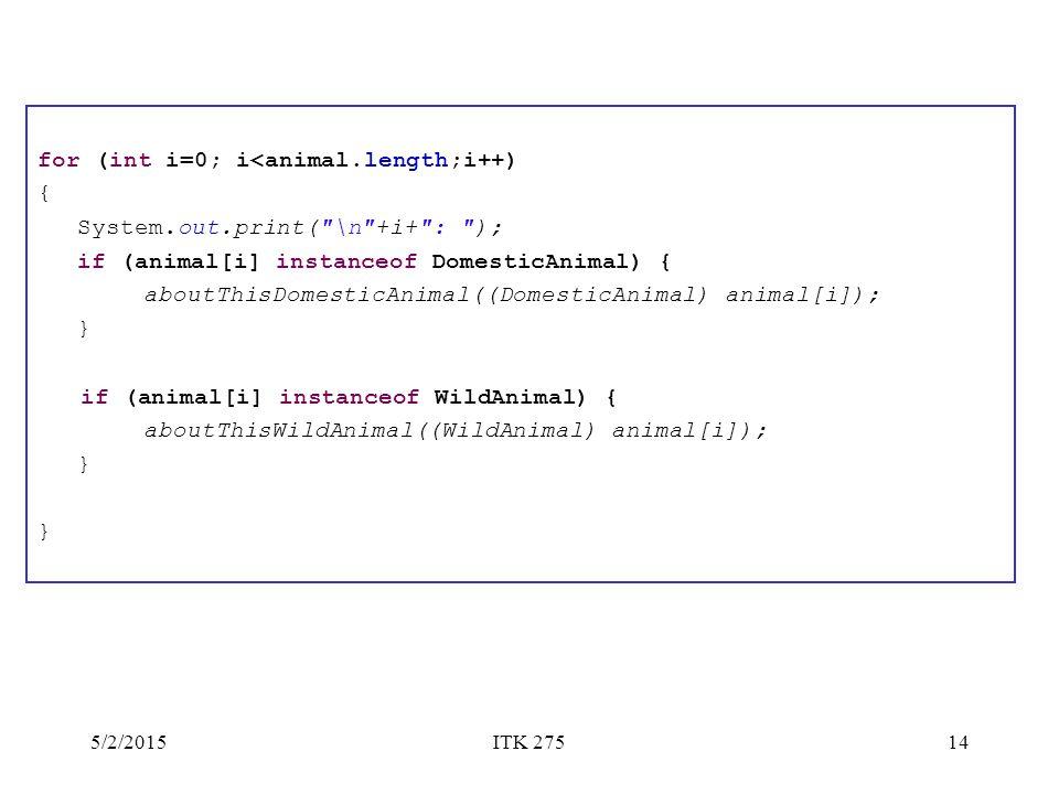 5/2/2015ITK 27514 for (int i=0; i<animal.length;i++) { System.out.print( \n +i+ : ); if (animal[i] instanceof DomesticAnimal) { aboutThisDomesticAnimal((DomesticAnimal) animal[i]); } if (animal[i] instanceof WildAnimal) { aboutThisWildAnimal((WildAnimal) animal[i]); }
