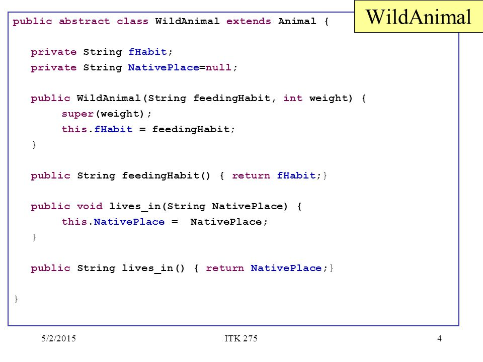 5/2/2015ITK 2754 public abstract class WildAnimal extends Animal { private String fHabit; private String NativePlace=null; public WildAnimal(String fe