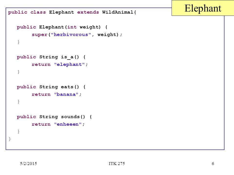 5/2/2015ITK 2756 public class Elephant extends WildAnimal{ public Elephant(int weight) { super( herbivorous , weight); } public String is_a() { return elephant ; } public String eats() { return banana ; } public String sounds() { return enheeen ; } Elephant
