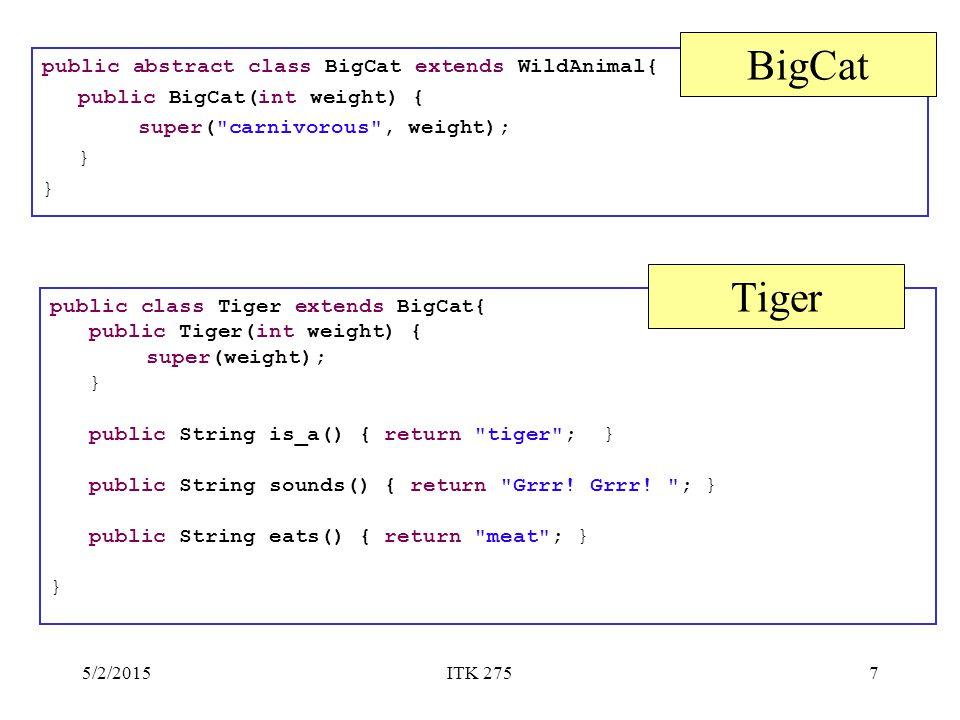 5/2/2015ITK 2757 public abstract class BigCat extends WildAnimal{ public BigCat(int weight) { super( carnivorous , weight); } BigCat public class Tiger extends BigCat{ public Tiger(int weight) { super(weight); } public String is_a() { return tiger ; } public String sounds() { return Grrr.