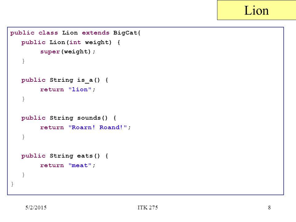 5/2/2015ITK 2758 public class Lion extends BigCat{ public Lion(int weight) { super(weight); } public String is_a() { return lion ; } public String sounds() { return Roarn.