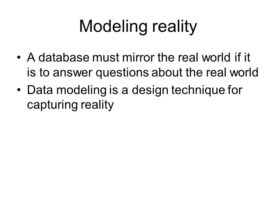 Modeling reality A database must mirror the real world if it is to answer questions about the real world Data modeling is a design technique for capturing reality