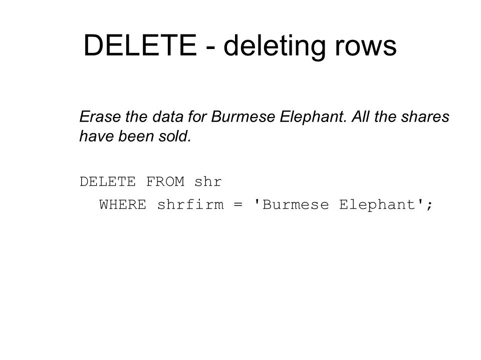 DELETE - deleting rows Erase the data for Burmese Elephant. All the shares have been sold. DELETE FROM shr WHERE shrfirm = 'Burmese Elephant';