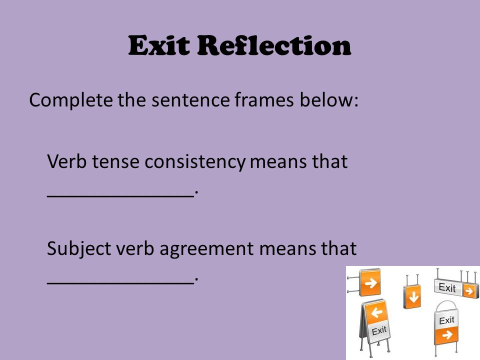 Exit Reflection Complete the sentence frames below: Verb tense consistency means that ______________.