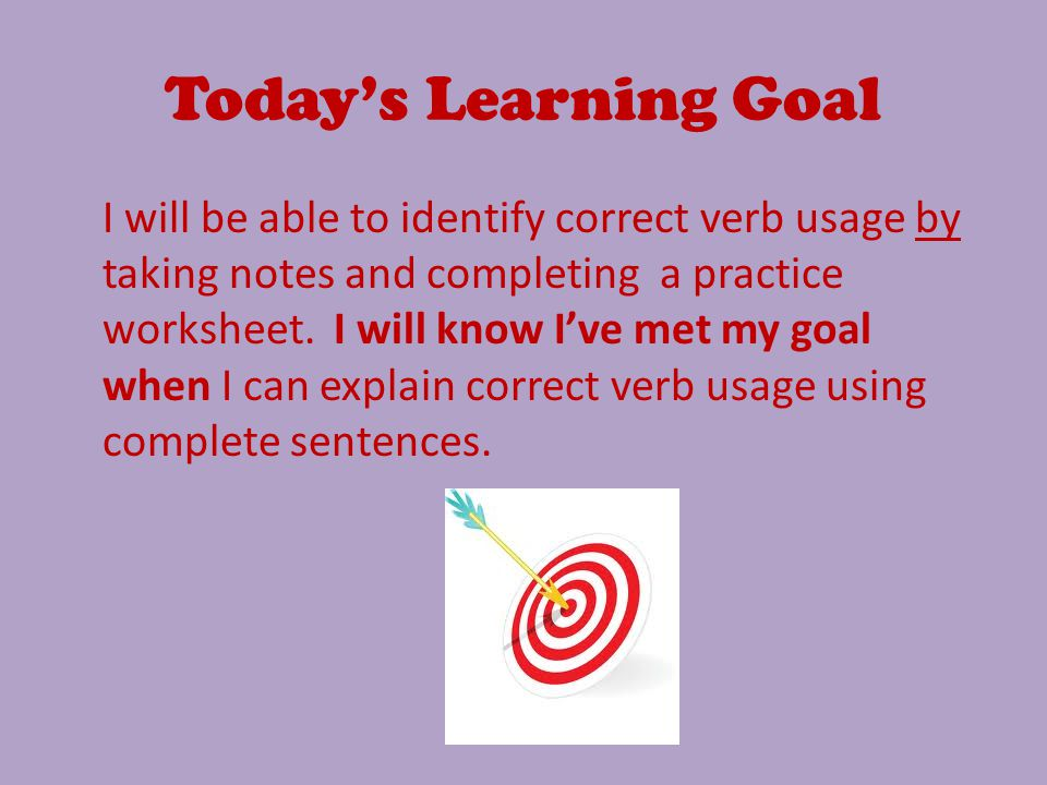 Today's Learning Goal I will be able to identify correct verb usage by taking notes and completing a practice worksheet.